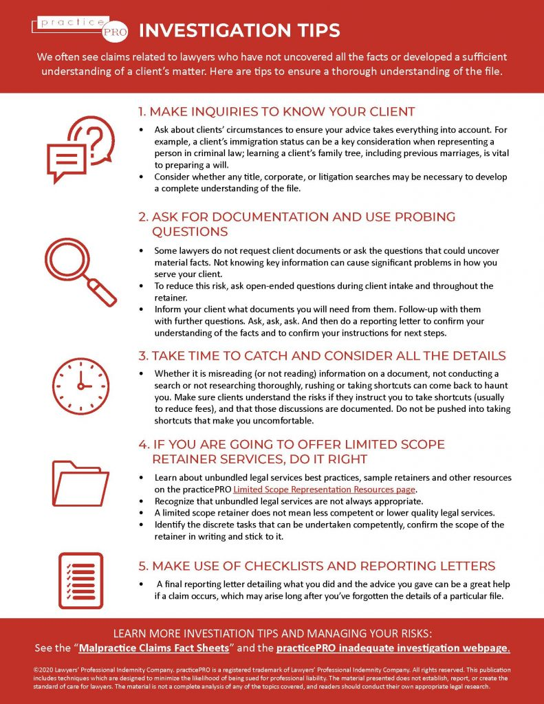 We often see claims related to lawyers who have not uncovered all the facts or developed a sufficient understanding of a client's matter. Here are tips to ensure a thorough understanding of the file. 1. MAKE INQUIRIES TO KNOW YOUR CLIENT Ask about clients' circumstances to ensure your advice takes everything into account. For example, a client's immigration status can be a key consideration when representing a person in criminal law; learning a client's family tree, including previous marriages, is vital to preparing a will. Consider whether any title, corporate, or litigation searches may be necessary to develop a complete understanding of the file. 2. ASK FOR DOCUMENTATION AND USE PROBING QUESTIONS Some lawyers do not request client documents or ask the questions that could uncover material facts. Not knowing key information can cause significant problems in how you serve your client. To reduce this risk, ask open-ended questions during client intake and throughout the retainer. Inform your client what documents you will need from them. Follow-up with them with further questions. Ask, ask, ask. And then do a reporting letter to confirm your understanding of the facts and to confirm your instructions for next steps. 3. TAKE TIME TO CATCH AND CONSIDER ALL THE DETAILS Whether it is misreading (or not reading) information on a document, not conducting a search or not researching thoroughly, rushing or taking shortcuts can come back to haunt you. Make sure clients understand the risks if they instruct you to take shortcuts (usually to reduce fees), and that those discussions are documented. Do not be pushed into taking shortcuts that make you uncomfortable. 4. IF YOU ARE GOING TO OFFER LIMITED SCOPE RETAINER SERVICES, DO IT RIGHT Learn about unbundled legal services best practices, sample retainers and other resources on the practicePRO Limited Scope Representation Resources page. Recognize that unbundled legal services are not always appropriate. A limited scope retainer does not mean less competent or lower quality legal services. Identify the discrete tasks that can be undertaken competently, confirm the scope of the retainer in writing and stick to it. 5. MAKE USE OF CHECKLISTS AND REPORTING LETTERS A final reporting letter detailing what you did and the advice you gave can be a great help if a claim occurs, which may arise long after you've forgotten the details of a particular file.